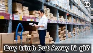 Put Away là gì? Tìm hiểu quy trình Put Away trong quản lý kho hàng