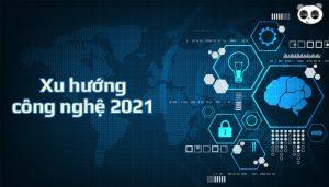 Những xu hướng công nghệ sẽ phát triển mạnh trong 2021